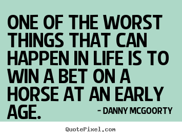 Life quotes - One of the worst things that can happen in life is to win a bet on a..