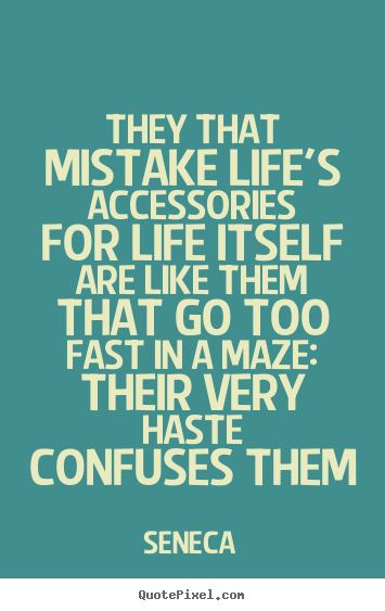 Create picture quote about life - They that mistake life's accessories for life itself are..