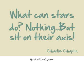 Quotes about life - What can stars do? nothing..but sit on their axis!