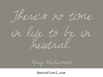 Greg McDermott image quotes - There's no time in life to be in neutral. - Life quotes