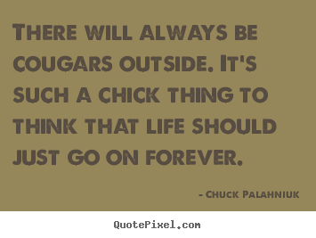 Chuck Palahniuk picture quotes - There will always be cougars outside. it's such.. - Life quotes