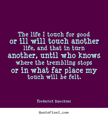 The life i touch for good or ill will touch another.. Frederick Buechner great life quotes