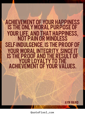 Life quotes - Achievement of your happiness is the only moral..
