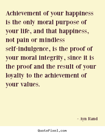 Achievement of your happiness is the only moral purpose.. Ayn Rand top life quotes