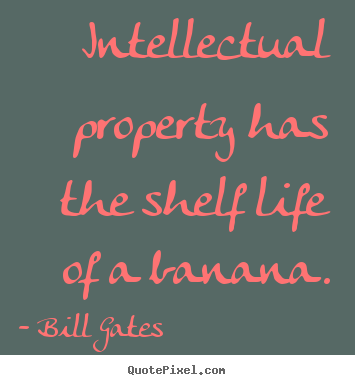 Intellectual property has the shelf life of a banana. Bill Gates best life quotes