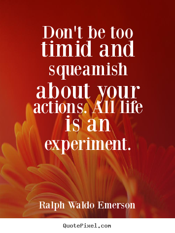 Ralph Waldo Emerson picture quotes - Don't be too timid and squeamish about your actions. all life is.. - Life quotes