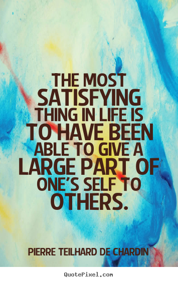 Quotes about life - The most satisfying thing in life is to have been able to give..