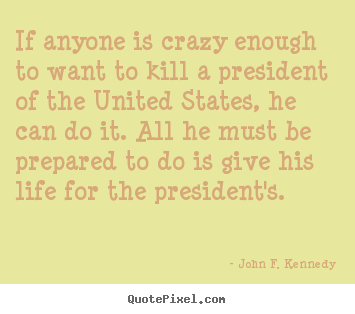 Life quote - If anyone is crazy enough to want to kill a president of the united..