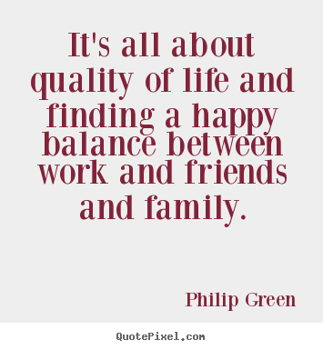It's all about quality of life and finding a happy.. Philip Green famous life quotes