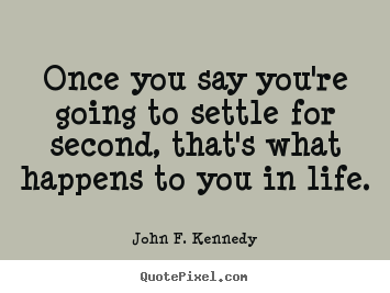 John F. Kennedy photo quotes - Once you say you're going to settle for second,.. - Life quotes