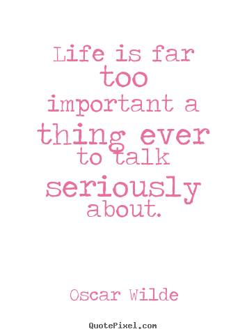 Sayings about life - Life is far too important a thing ever to..