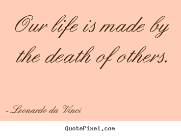 Our life is made by the death of others. Leonardo Da Vinci good life quote