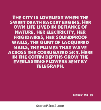 Quotes about life - The city is loveliest when the sweet death racket..