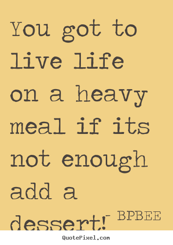 Life quotes - You got to live life on a heavy meal if its not enough..