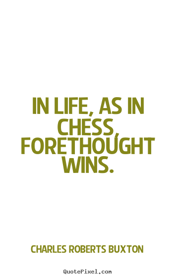 Charles Roberts Buxton picture quote - In life, as in chess, forethought wins. - Life quote