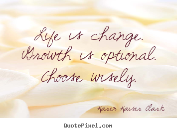 Quotes about life - Life is change. growth is optional. choose wisely.