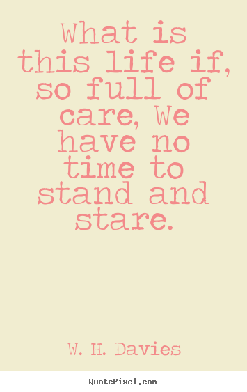 W. H. Davies poster quote - What is this life if, so full of care, we have no time to stand.. - Life quote