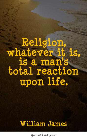 Life sayings - Religion, whatever it is, is a man's total reaction upon life.