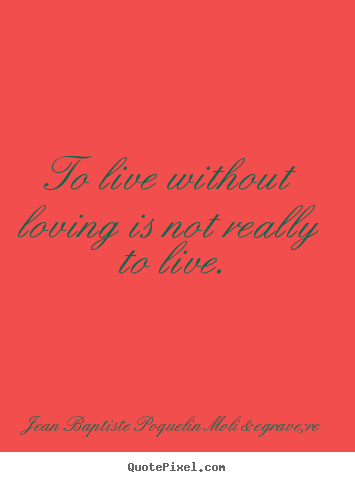 How to design picture quotes about life - To live without loving is not really to live.