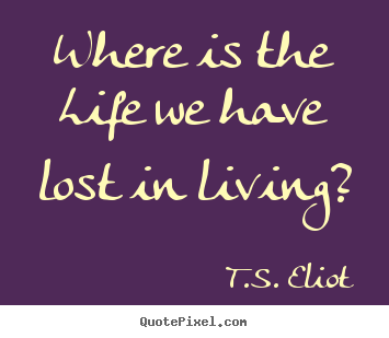 Quotes about life - Where is the life we have lost in living?