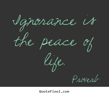 Ignorance is the peace of life. Proverb great life quotes