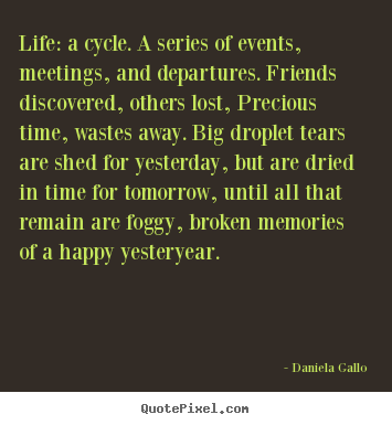 Life sayings - Life: a cycle. a series of events, meetings, and departures. friends..