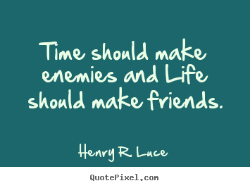 Life quotes - Time should make enemies and life should make friends.