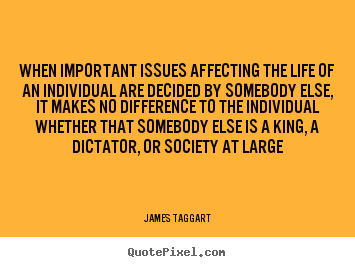 James Taggart picture quotes - When important issues affecting the life of an individual.. - Life quotes