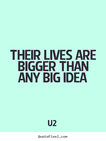 U2 picture quotes - Their lives are bigger than any big idea - Life quote