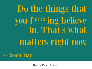 Quotes about life - Do the things that you f***ing believe in. that's what matters..