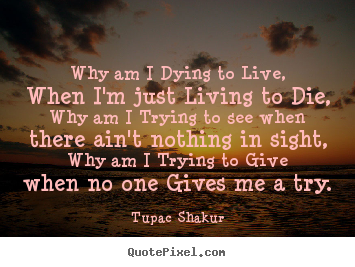Why am i dying to live, when i'm just living to die, why am i trying.. Tupac Shakur good life quote