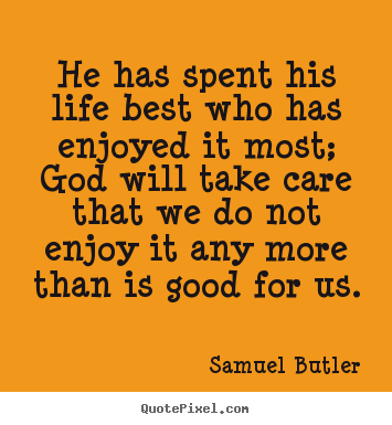Quote about life - He has spent his life best who has enjoyed it most; god..