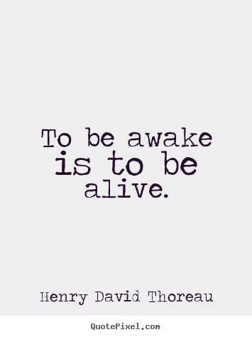Quotes about life - To be awake is to be alive.