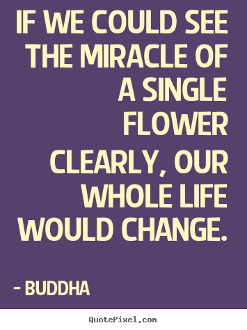 Buddha picture quotes - If we could see the miracle of a single flower clearly, our.. - Life quotes