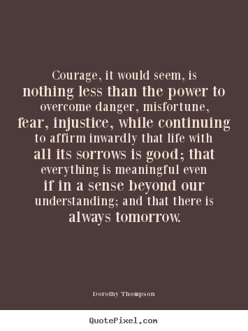 Life quotes - Courage, it would seem, is nothing less than the power..