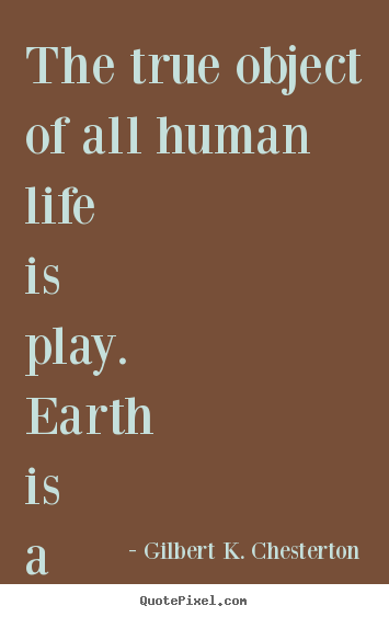 Gilbert K. Chesterton picture quote - The true object of all human life is play. earth.. - Life quotes
