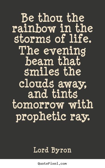 Quotes about life - Be thou the rainbow in the storms of life. the evening..