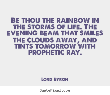 Be thou the rainbow in the storms of life. the.. Lord Byron best life quotes