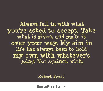 Quote about life - Always fall in with what you're asked to accept...