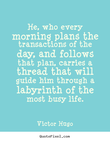 He, who every morning plans the transactions of the day, and.. Victor Hugo greatest life quote