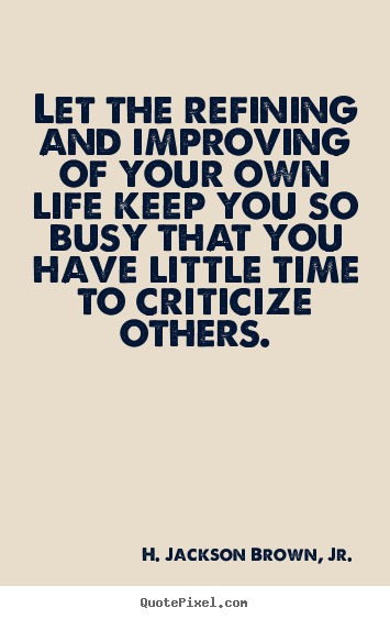 Life quotes - Let the refining and improving of your own..