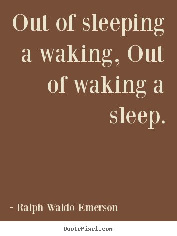 Customize picture quotes about life - Out of sleeping a waking, out of waking a sleep.