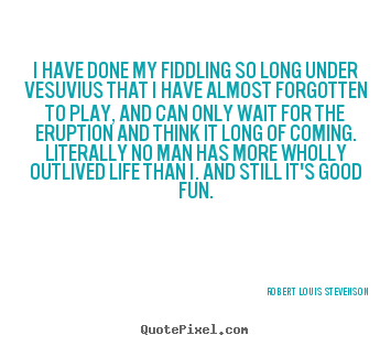 I have done my fiddling so long under vesuvius that i.. Robert Louis Stevenson best life quotes