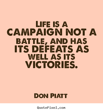 Don Piatt picture quotes - Life is a campaign not a battle, and has its defeats as well.. - Life quotes