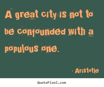 Aristotle picture sayings - A great city is not to be confounded with a populous one. - Life quotes