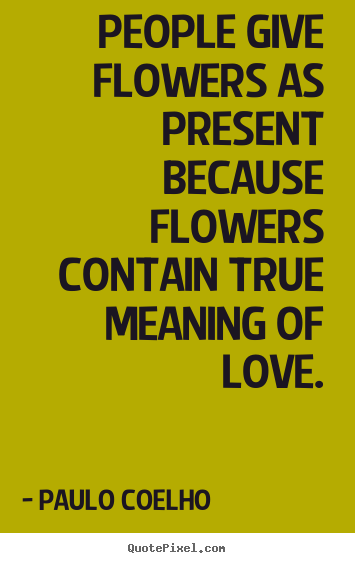 People give flowers as present because flowers contain true meaning.. Paulo Coelho famous life quotes