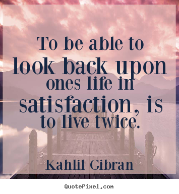 ... ones life in satisfaction, is to live.. Kahlil Gibran best life quotes