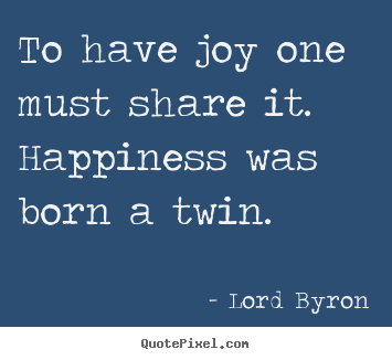 To have joy one must share it. happiness was born a twin. Lord Byron  life quotes