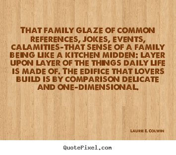 That family glaze of common references, jokes,.. Laurie E. Colwin  life quote