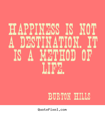 Diy image quotes about life - Happiness is not a destination. it is a method of..